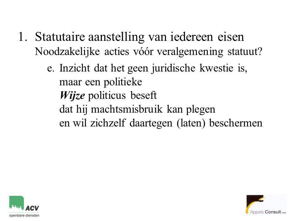 1.Statutaire aanstelling van iedereen eisen Noodzakelijke acties vóór veralgemening statuut? e.Inzicht dat het geen juridische kwestie is, maar een po