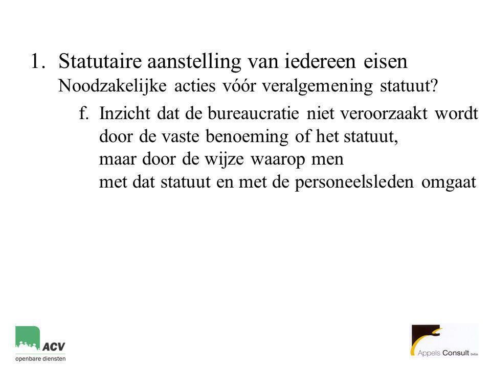 1.Statutaire aanstelling van iedereen eisen Noodzakelijke acties vóór veralgemening statuut? f.Inzicht dat de bureaucratie niet veroorzaakt wordt door