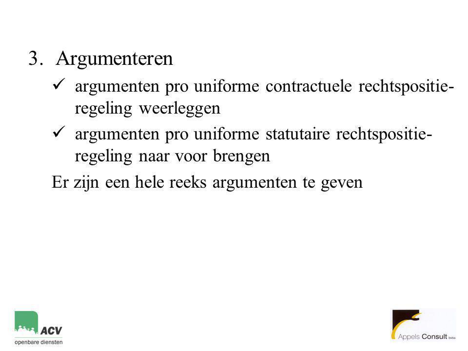 3.Argumenteren  argumenten pro uniforme contractuele rechtspositie- regeling weerleggen  argumenten pro uniforme statutaire rechtspositie- regeling naar voor brengen Er zijn een hele reeks argumenten te geven