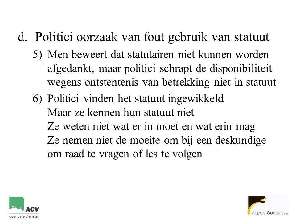 d.Politici oorzaak van fout gebruik van statuut 5)Men beweert dat statutairen niet kunnen worden afgedankt, maar politici schrapt de disponibiliteit w