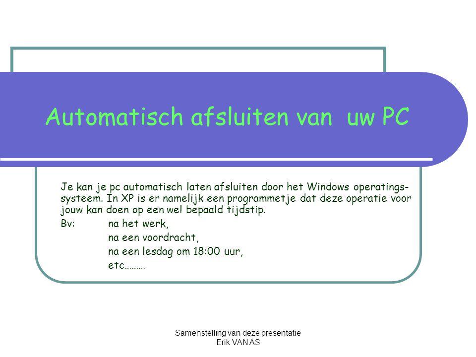 Samenstelling van deze presentatie Erik VAN AS Automatisch afsluiten van uw PC Je kan je pc automatisch laten afsluiten door het Windows operatings- systeem.
