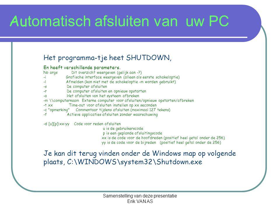 Samenstelling van deze presentatie Erik VAN AS Automatisch afsluiten van uw PC IN ONS VOORBEELD GEBRUIKEN WIJ ENKEL DE OPTIE; -fAlle applicaties afsluiten -sHet systeem afsluiten.