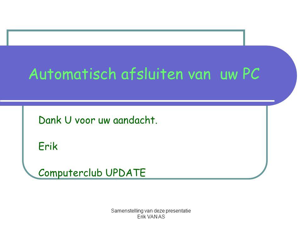 Samenstelling van deze presentatie Erik VAN AS Automatisch afsluiten van uw PC Dank U voor uw aandacht.