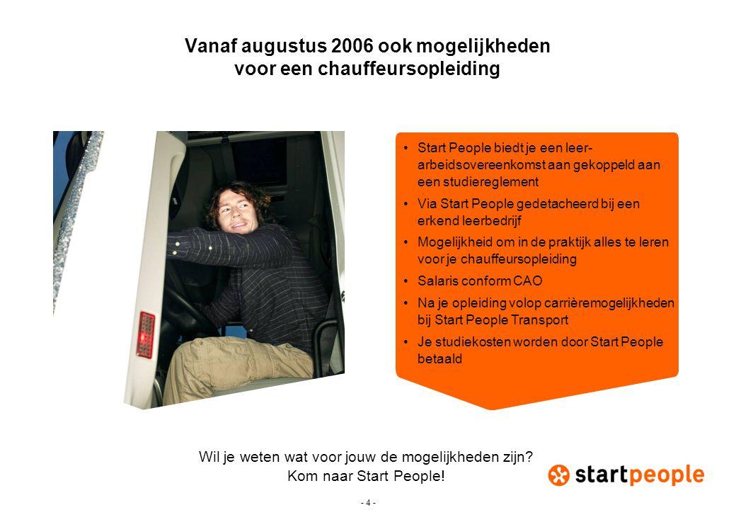 - 4 - Vanaf augustus 2006 ook mogelijkheden voor een chauffeursopleiding •Start People biedt je een leer- arbeidsovereenkomst aan gekoppeld aan een st