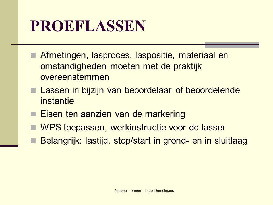 Nieuwe normen - Theo Bemelmans PROEFLASSEN  Afmetingen, lasproces, laspositie, materiaal en omstandigheden moeten met de praktijk overeenstemmen  La