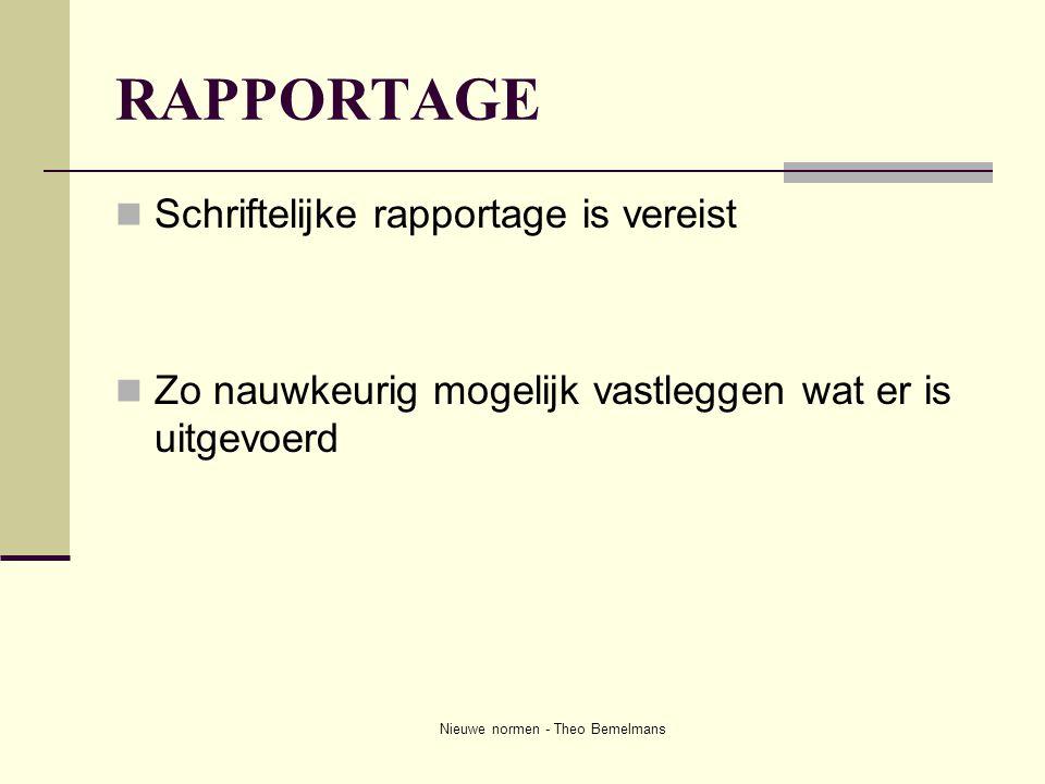 Nieuwe normen - Theo Bemelmans RAPPORTAGE  Schriftelijke rapportage is vereist  Zo nauwkeurig mogelijk vastleggen wat er is uitgevoerd