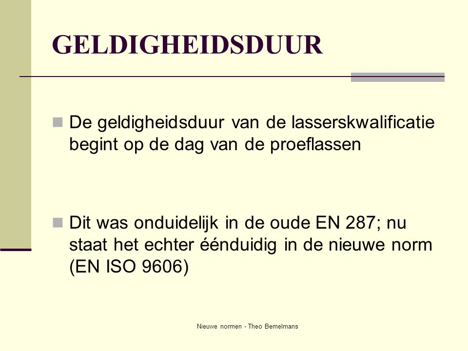 Nieuwe normen - Theo Bemelmans GELDIGHEIDSDUUR  De geldigheidsduur van de lasserskwalificatie begint op de dag van de proeflassen  Dit was onduideli
