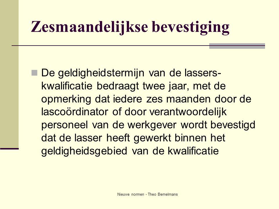 Nieuwe normen - Theo Bemelmans Zesmaandelijkse bevestiging  De geldigheidstermijn van de lassers- kwalificatie bedraagt twee jaar, met de opmerking d