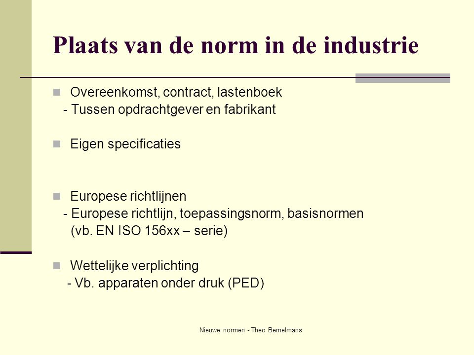 Nieuwe normen - Theo Bemelmans Plaats van de norm in de industrie  Overeenkomst, contract, lastenboek - Tussen opdrachtgever en fabrikant  Eigen spe