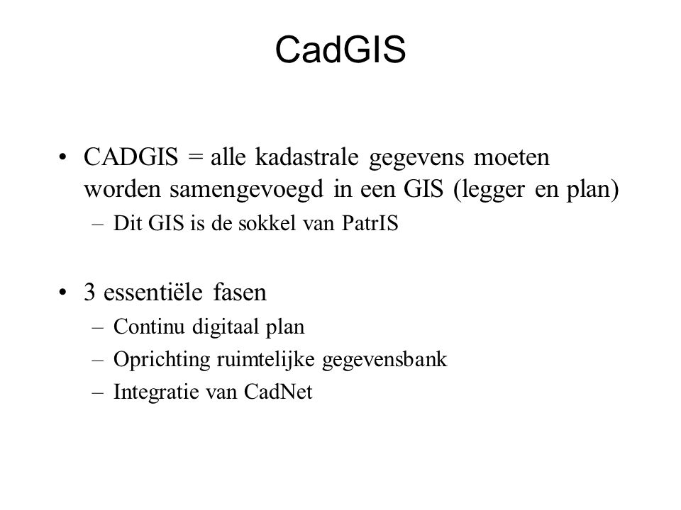 CadGIS •CADGIS = alle kadastrale gegevens moeten worden samengevoegd in een GIS (legger en plan) –Dit GIS is de sokkel van PatrIS •3 essentiële fasen –Continu digitaal plan –Oprichting ruimtelijke gegevensbank –Integratie van CadNet