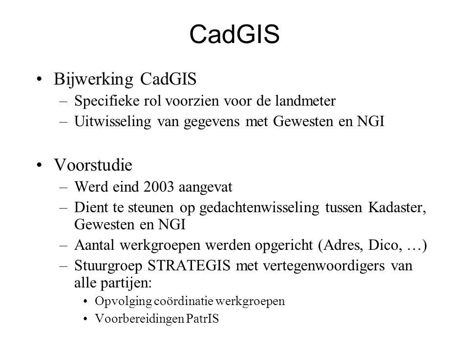 CadGIS •Bijwerking CadGIS –Specifieke rol voorzien voor de landmeter –Uitwisseling van gegevens met Gewesten en NGI •Voorstudie –Werd eind 2003 aangevat –Dient te steunen op gedachtenwisseling tussen Kadaster, Gewesten en NGI –Aantal werkgroepen werden opgericht (Adres, Dico, …) –Stuurgroep STRATEGIS met vertegenwoordigers van alle partijen: •Opvolging coördinatie werkgroepen •Voorbereidingen PatrIS