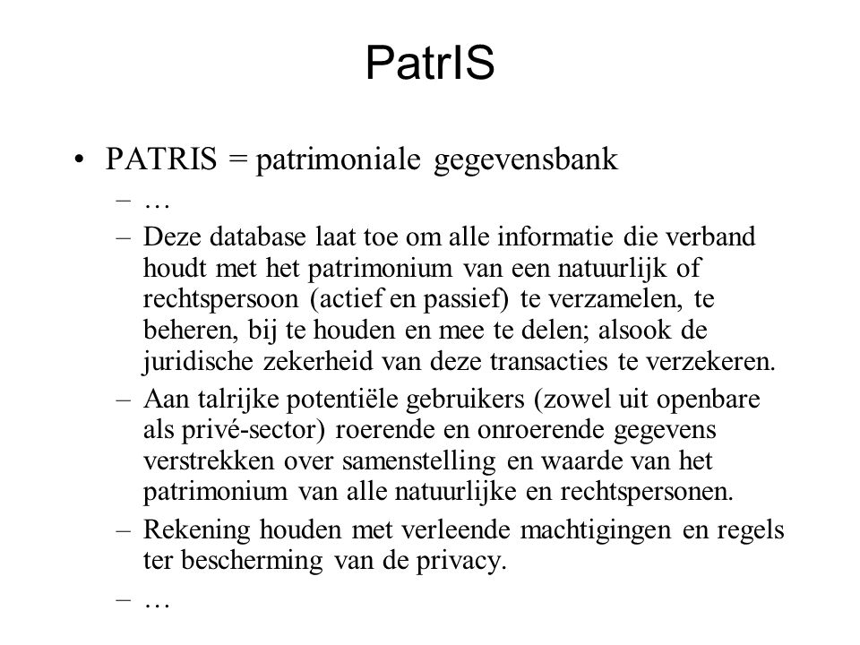 PatrIS •PATRIS = patrimoniale gegevensbank –… –Deze database laat toe om alle informatie die verband houdt met het patrimonium van een natuurlijk of rechtspersoon (actief en passief) te verzamelen, te beheren, bij te houden en mee te delen; alsook de juridische zekerheid van deze transacties te verzekeren.