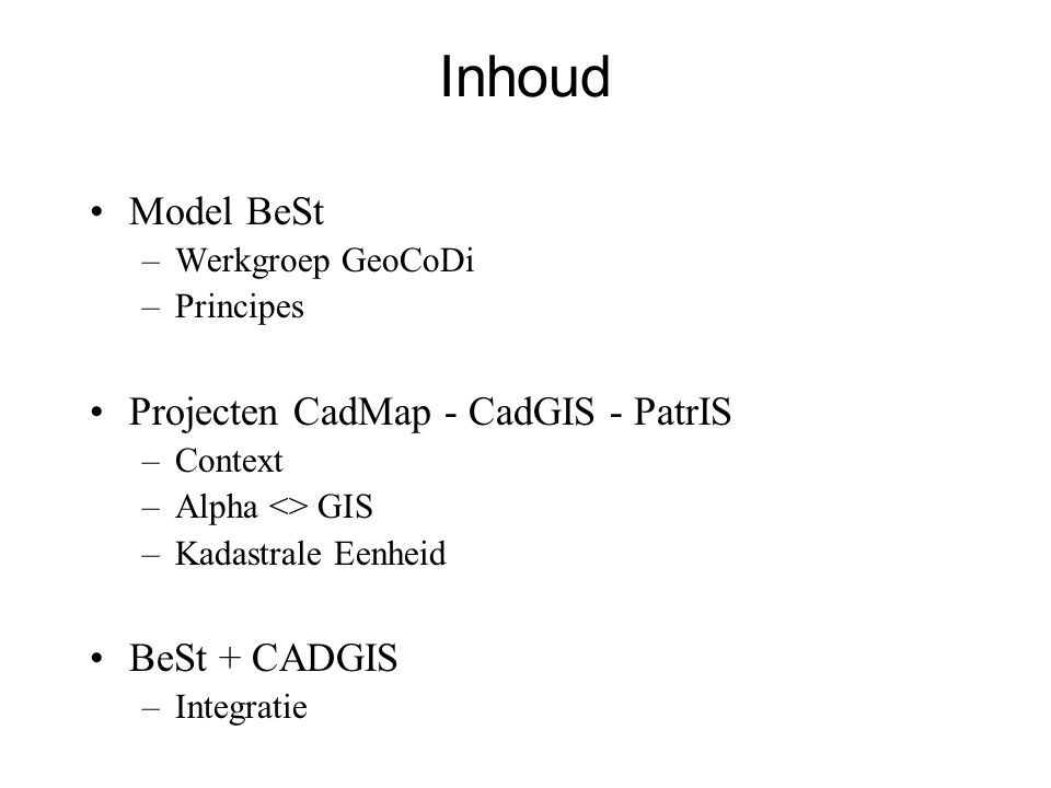 Inhoud •Model BeSt –Werkgroep GeoCoDi –Principes •Projecten CadMap - CadGIS - PatrIS –Context –Alpha <> GIS –Kadastrale Eenheid •BeSt + CADGIS –Integratie