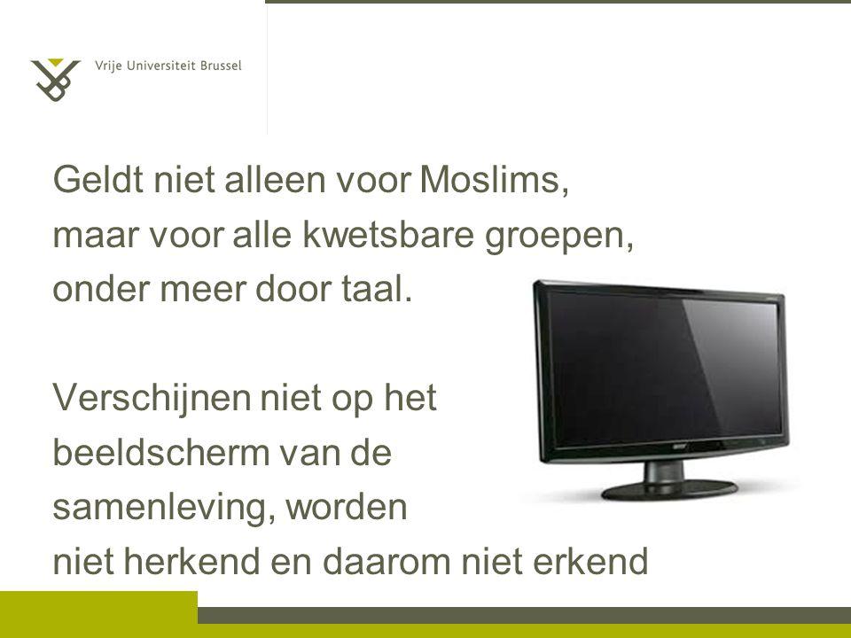 Geldt niet alleen voor Moslims, maar voor alle kwetsbare groepen, onder meer door taal. Verschijnen niet op het beeldscherm van de samenleving, worden