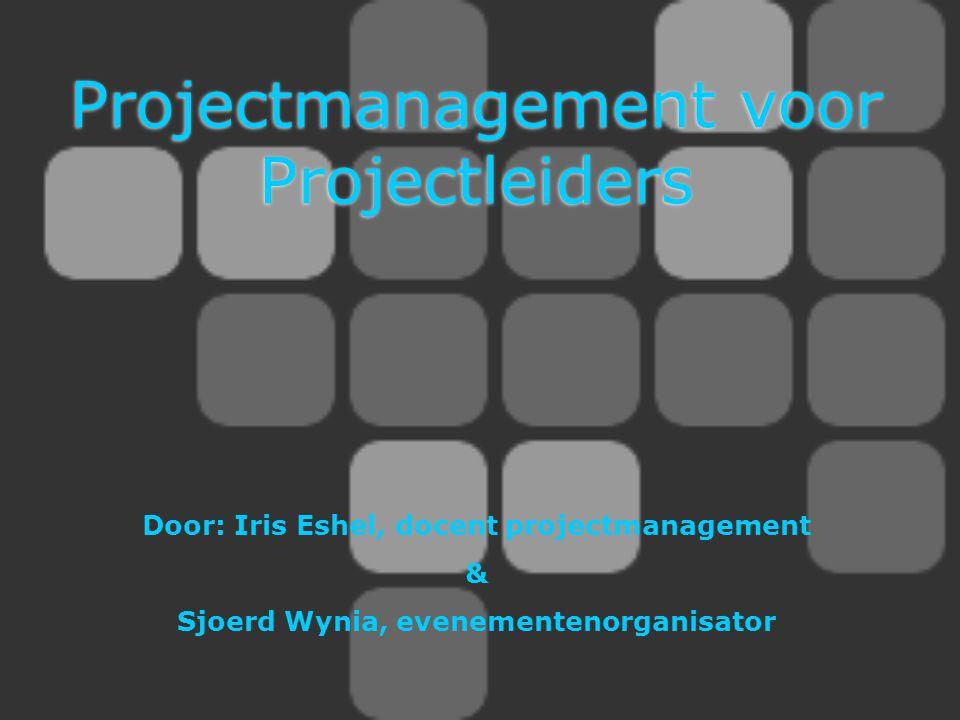 Projectmanagement voor Projectleiders Door: Iris Eshel, docent projectmanagement & Sjoerd Wynia, evenementenorganisator
