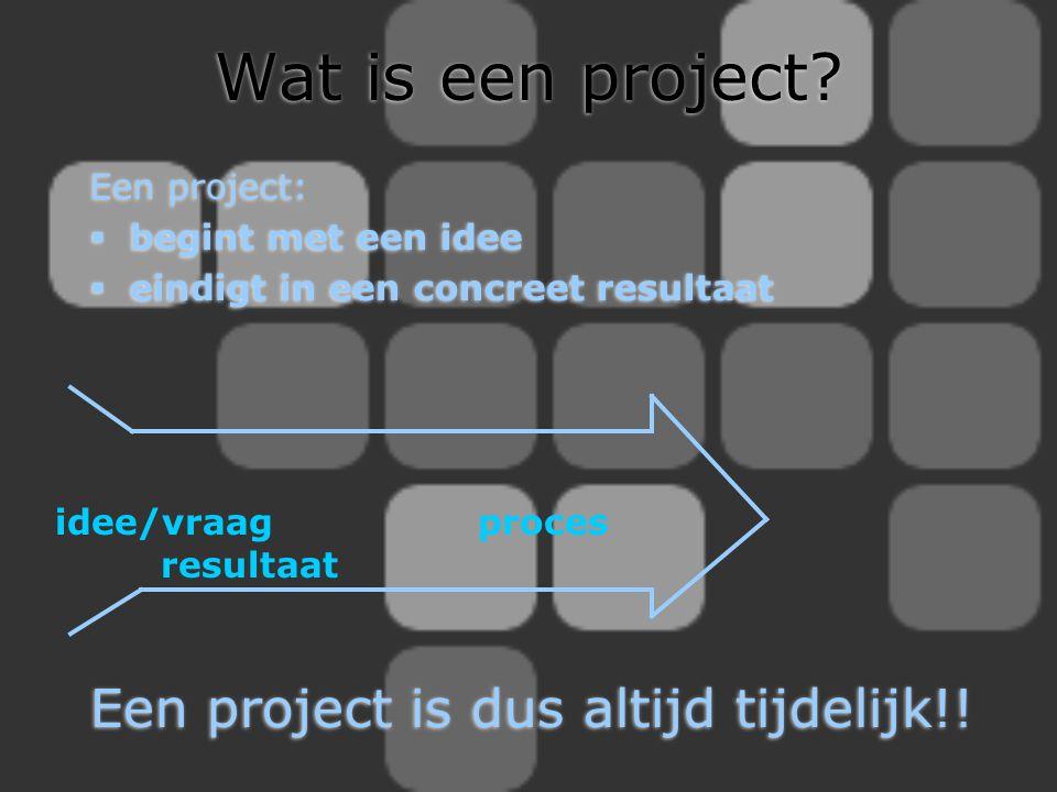 Wat is een project? Een project:  begint met een idee  eindigt in een concreet resultaat Een project:  begint met een idee  eindigt in een concree