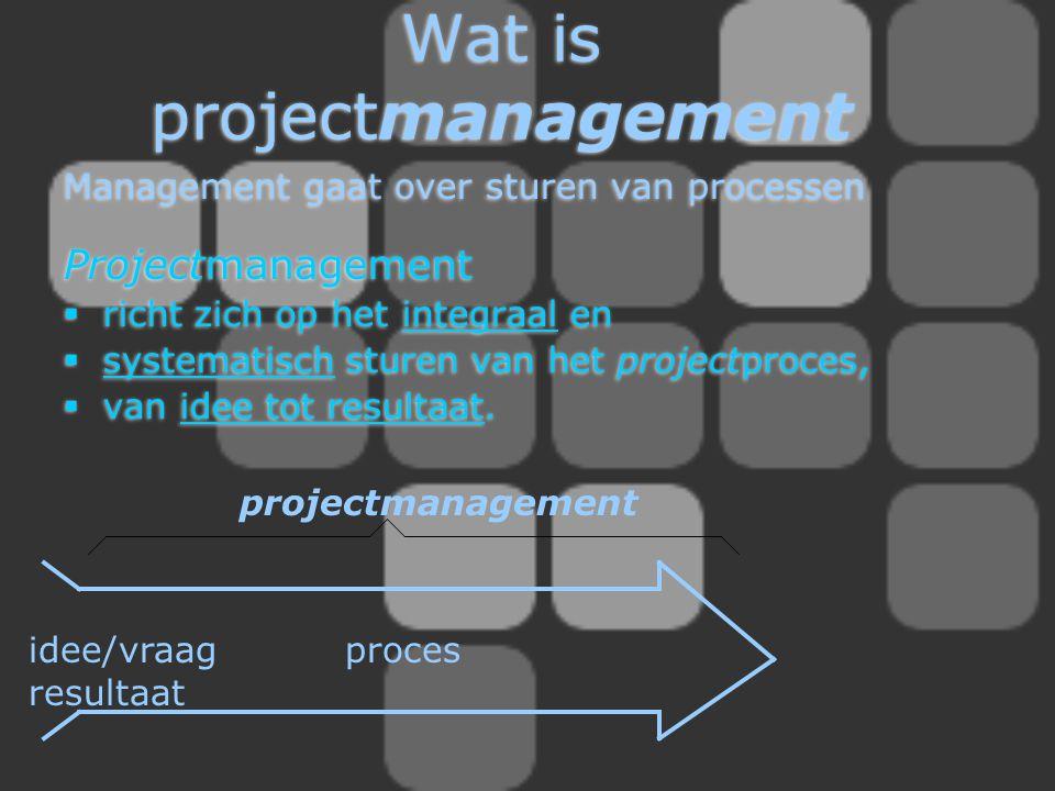 Wat is projectmanagement Management gaat over sturen van processen Projectmanagement  richt zich op het integraal en  systematisch sturen van het pr