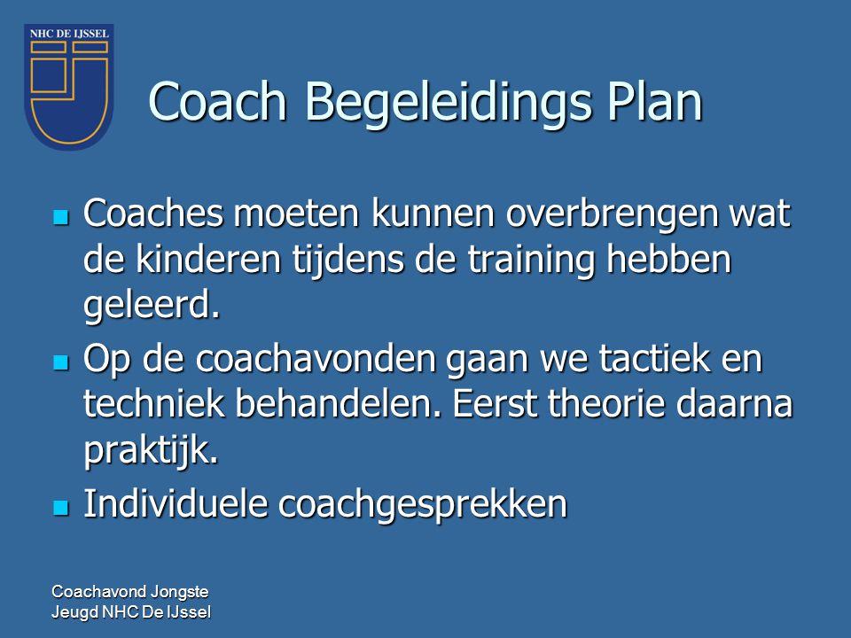 Coach Begeleidings Plan  Coaches moeten kunnen overbrengen wat de kinderen tijdens de training hebben geleerd.  Op de coachavonden gaan we tactiek e