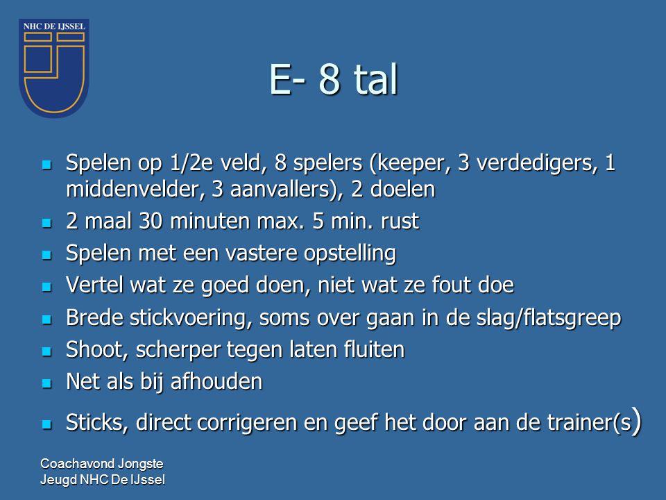 E- 8 tal  Spelen op 1/2e veld, 8 spelers (keeper, 3 verdedigers, 1 middenvelder, 3 aanvallers), 2 doelen  2 maal 30 minuten max. 5 min. rust  Spele