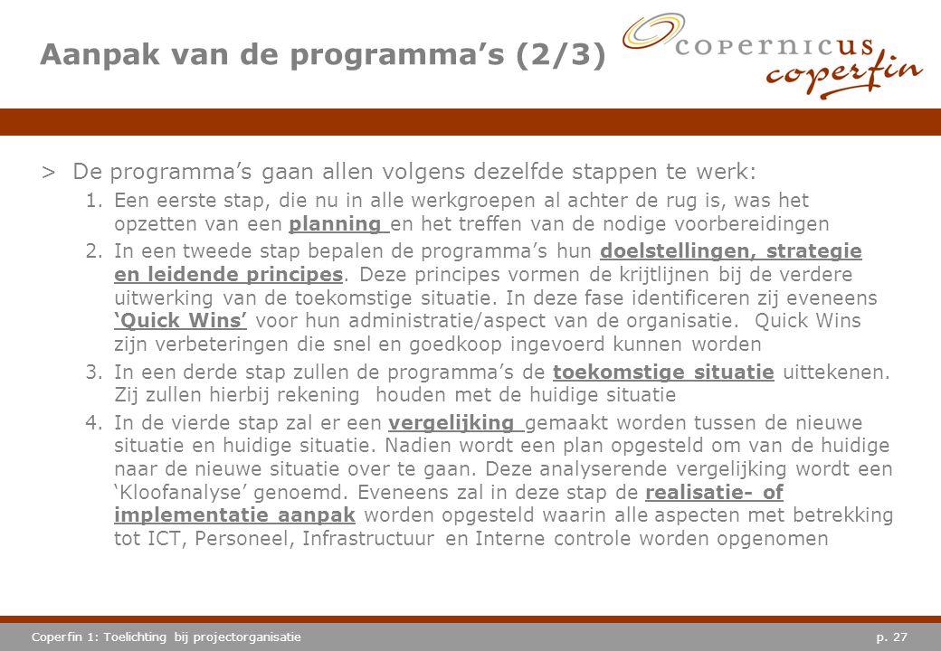 p. 27Coperfin 1: Toelichting bij projectorganisatie Aanpak van de programma's (2/3) >De programma's gaan allen volgens dezelfde stappen te werk: 1.Een