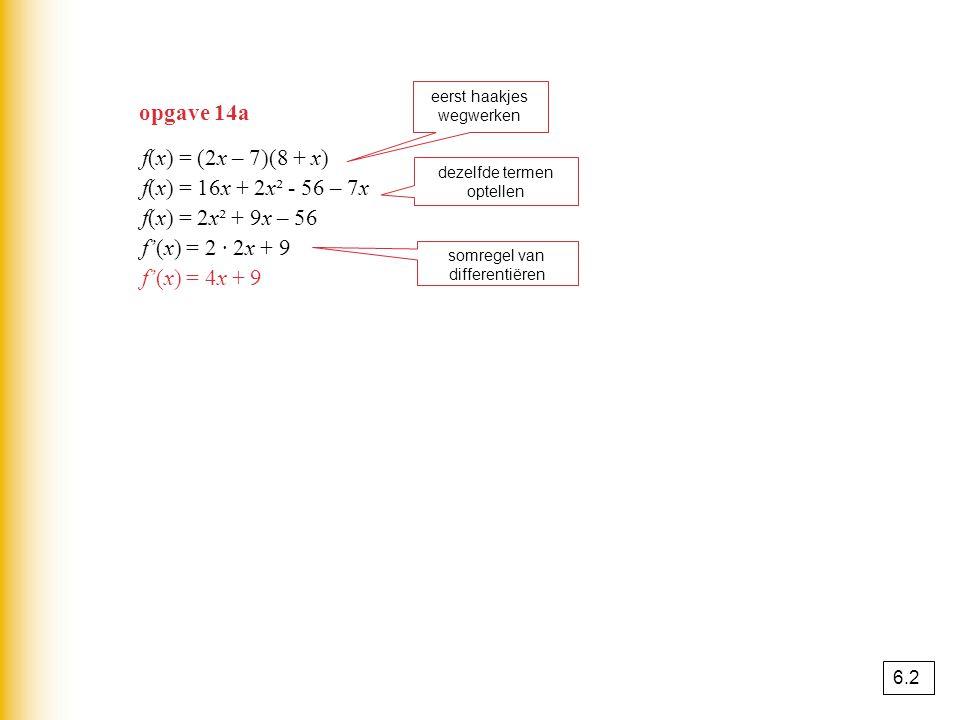 f(x) = (2x – 7)(8 + x) f(x) = 16x + 2x² - 56 – 7x f(x) = 2x² + 9x – 56 f'(x) = 2 · 2x + 9 f'(x) = 4x + 9 eerst haakjes wegwerken dezelfde termen optel
