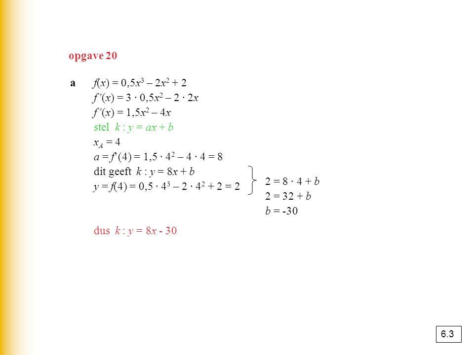 af(x) = 0,5x 3 – 2x 2 + 2 f'(x) = 3 · 0,5x 2 – 2 · 2x f'(x) = 1,5x 2 – 4x stel k : y = ax + b x A = 4 a = f'(4) = 1,5 · 4 2 – 4 · 4 = 8 dit geeft k :
