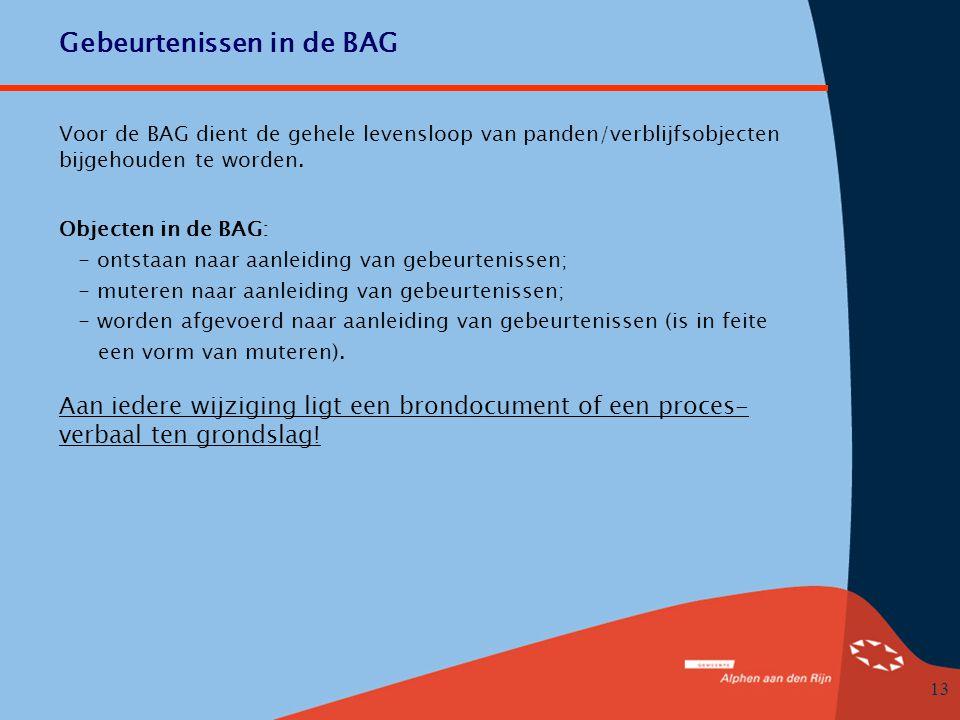 13 Gebeurtenissen in de BAG Objecten in de BAG: - ontstaan naar aanleiding van gebeurtenissen; - muteren naar aanleiding van gebeurtenissen; - worden afgevoerd naar aanleiding van gebeurtenissen (is in feite een vorm van muteren).