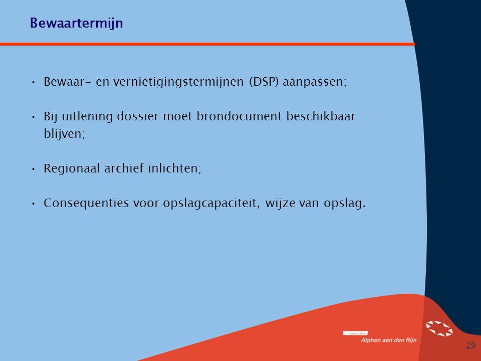 29 Bewaartermijn •Bewaar- en vernietigingstermijnen (DSP) aanpassen; •Bij uitlening dossier moet brondocument beschikbaar blijven; •Regionaal archief inlichten; •Consequenties voor opslagcapaciteit, wijze van opslag.