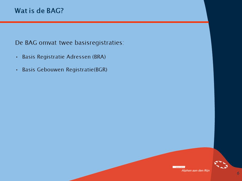 6 Wat is de BAG? De BAG omvat twee basisregistraties: •Basis Registratie Adressen (BRA) •Basis Gebouwen Registratie(BGR)