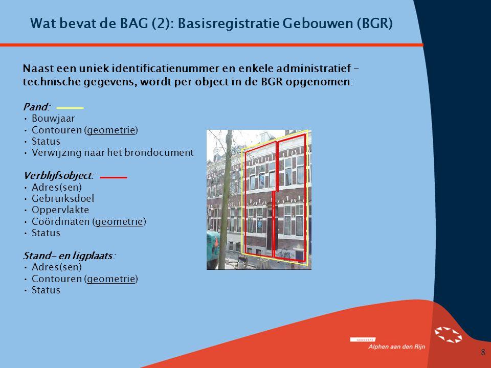 8 Wat bevat de BAG (2): Basisregistratie Gebouwen (BGR) Naast een uniek identificatienummer en enkele administratief – technische gegevens, wordt per object in de BGR opgenomen: Pand: • Bouwjaar • Contouren (geometrie) • Status • Verwijzing naar het brondocument Verblijfsobject: • Adres(sen) • Gebruiksdoel • Oppervlakte • Coördinaten (geometrie) • Status Stand- en ligplaats: • Adres(sen) • Contouren (geometrie) • Status