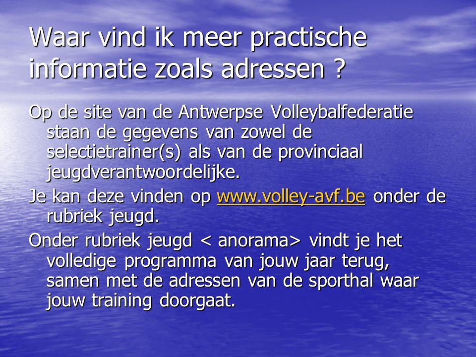 Waar vind ik meer practische informatie zoals adressen ? Op de site van de Antwerpse Volleybalfederatie staan de gegevens van zowel de selectietrainer