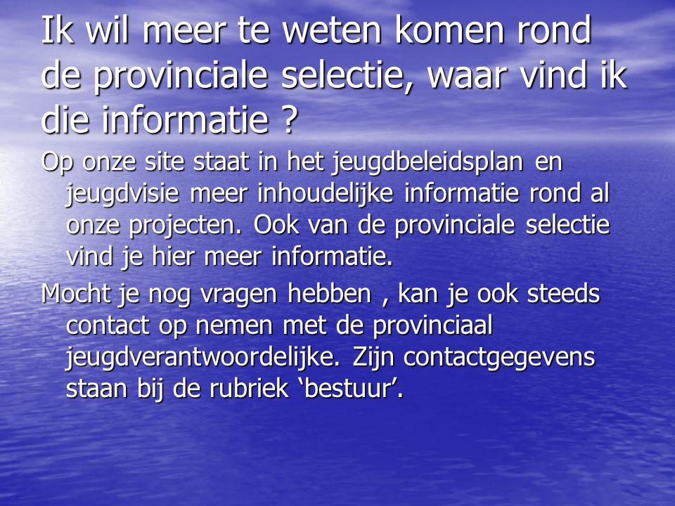 Ik wil meer te weten komen rond de provinciale selectie, waar vind ik die informatie ? Op onze site staat in het jeugdbeleidsplan en jeugdvisie meer i