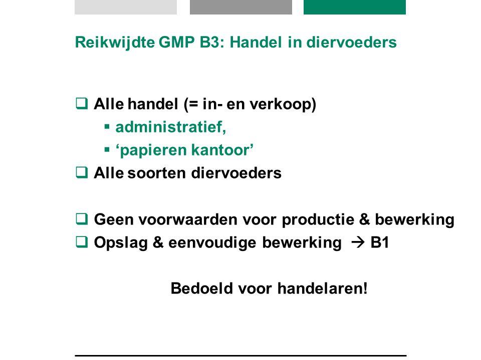 Reikwijdte GMP B3: Handel in diervoeders  Alle handel (= in- en verkoop)  administratief,  'papieren kantoor'  Alle soorten diervoeders  Geen voo