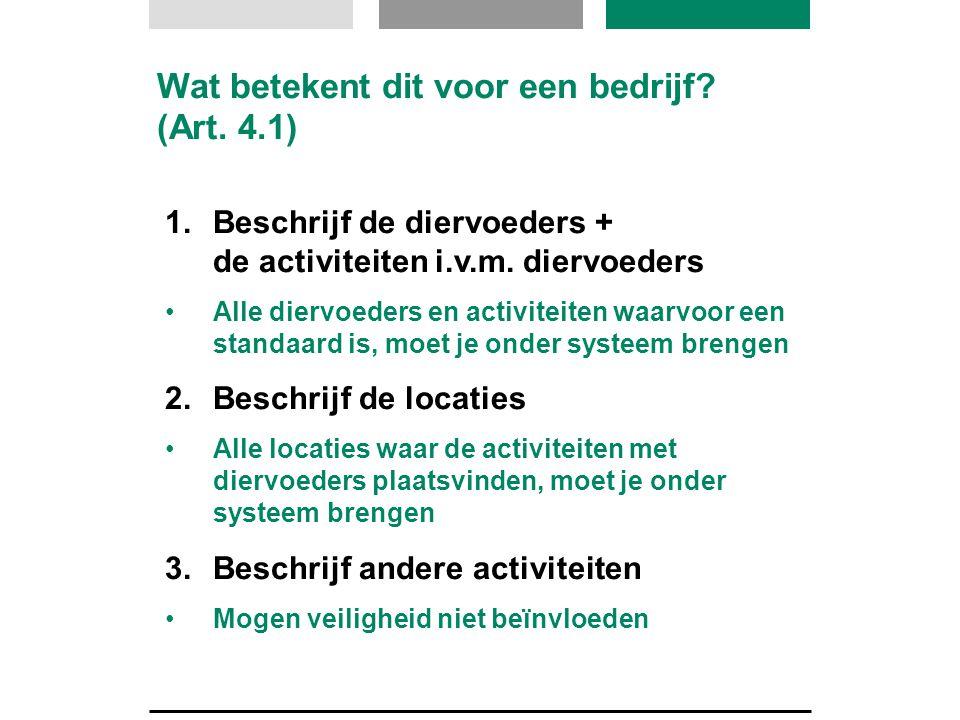 Wat betekent dit voor een bedrijf? (Art. 4.1) 1.Beschrijf de diervoeders + de activiteiten i.v.m. diervoeders •Alle diervoeders en activiteiten waarvo