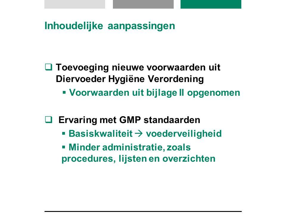 Inhoudelijke aanpassingen  Toevoeging nieuwe voorwaarden uit Diervoeder Hygiëne Verordening  Voorwaarden uit bijlage II opgenomen  Ervaring met GMP