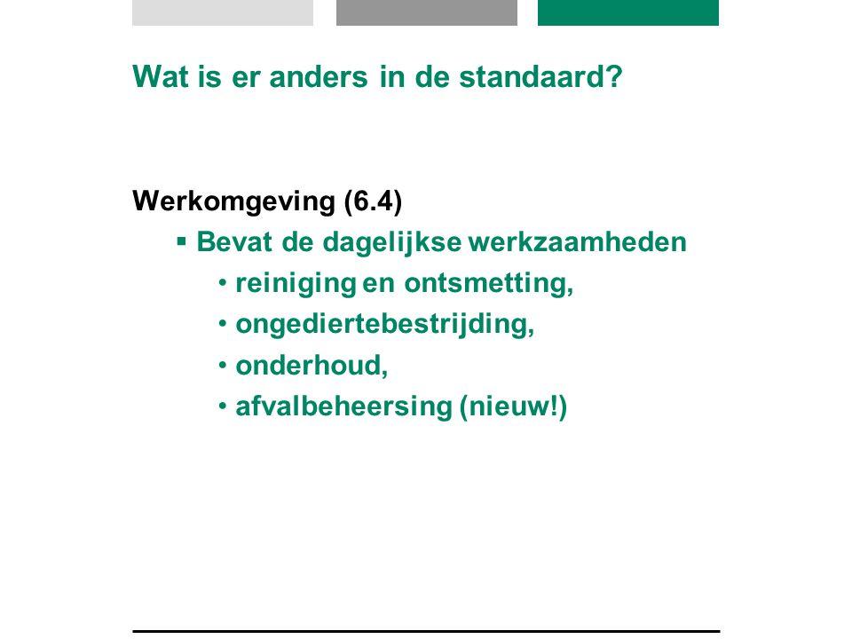 Wat is er anders in de standaard? Werkomgeving (6.4)  Bevat de dagelijkse werkzaamheden • reiniging en ontsmetting, • ongediertebestrijding, • onderh