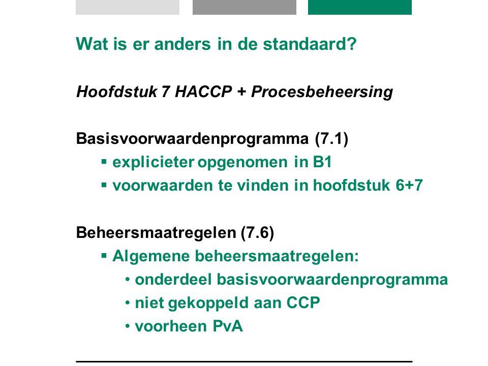Wat is er anders in de standaard? Hoofdstuk 7 HACCP + Procesbeheersing Basisvoorwaardenprogramma (7.1)  explicieter opgenomen in B1  voorwaarden te