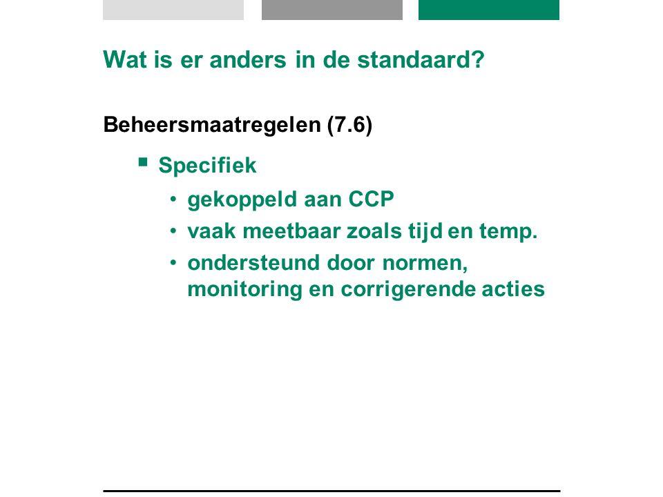 Wat is er anders in de standaard? Beheersmaatregelen (7.6)  Specifiek •gekoppeld aan CCP •vaak meetbaar zoals tijd en temp. •ondersteund door normen,