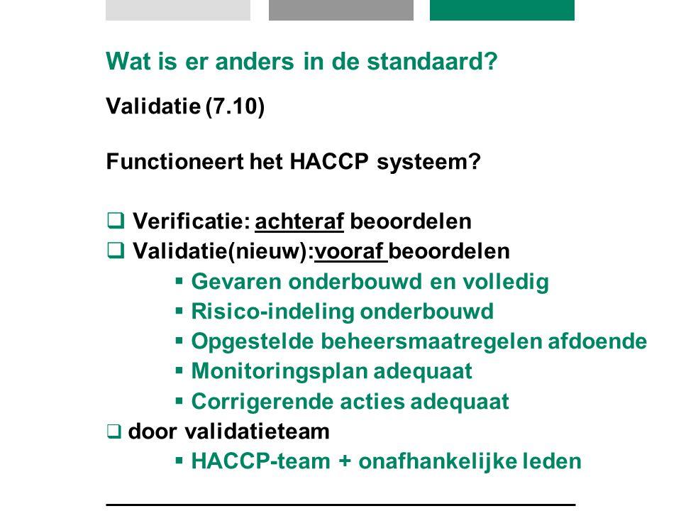 Wat is er anders in de standaard? Validatie (7.10) Functioneert het HACCP systeem?  Verificatie: achteraf beoordelen  Validatie(nieuw):vooraf beoord