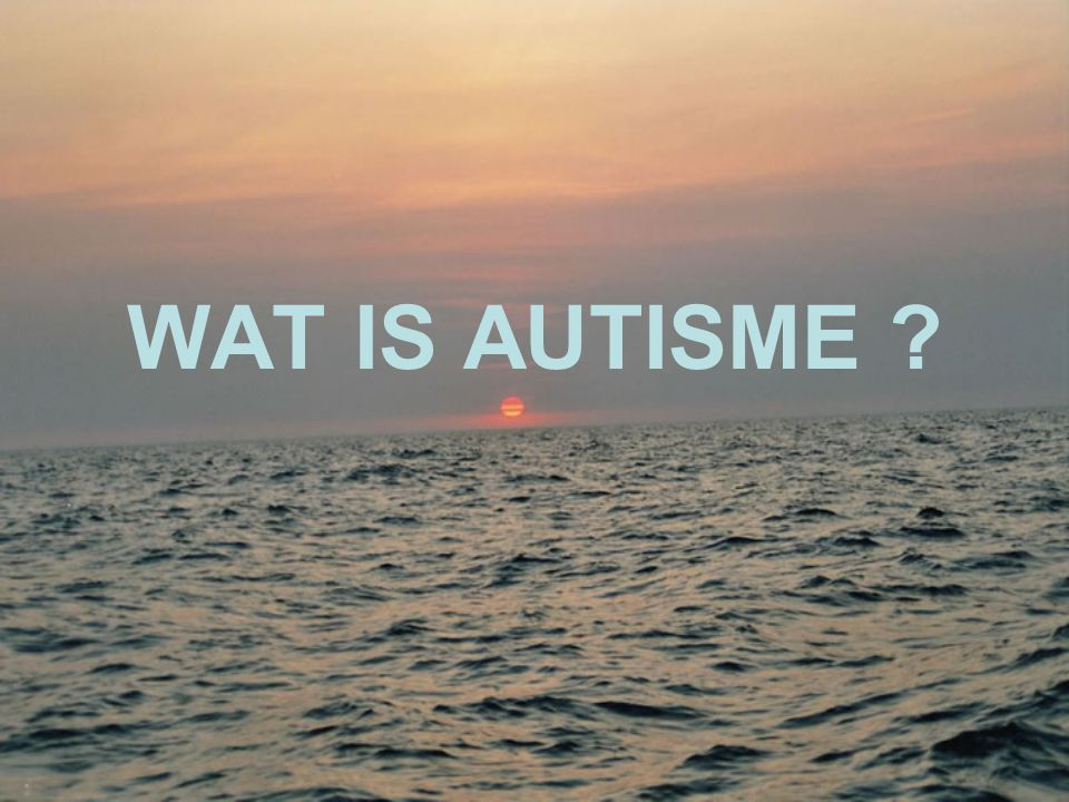 •Een pervasieve ontwikkelingsstoornis handicap voor het leven= niet te genezen de diagnose wordt gesteld op het gedrag.