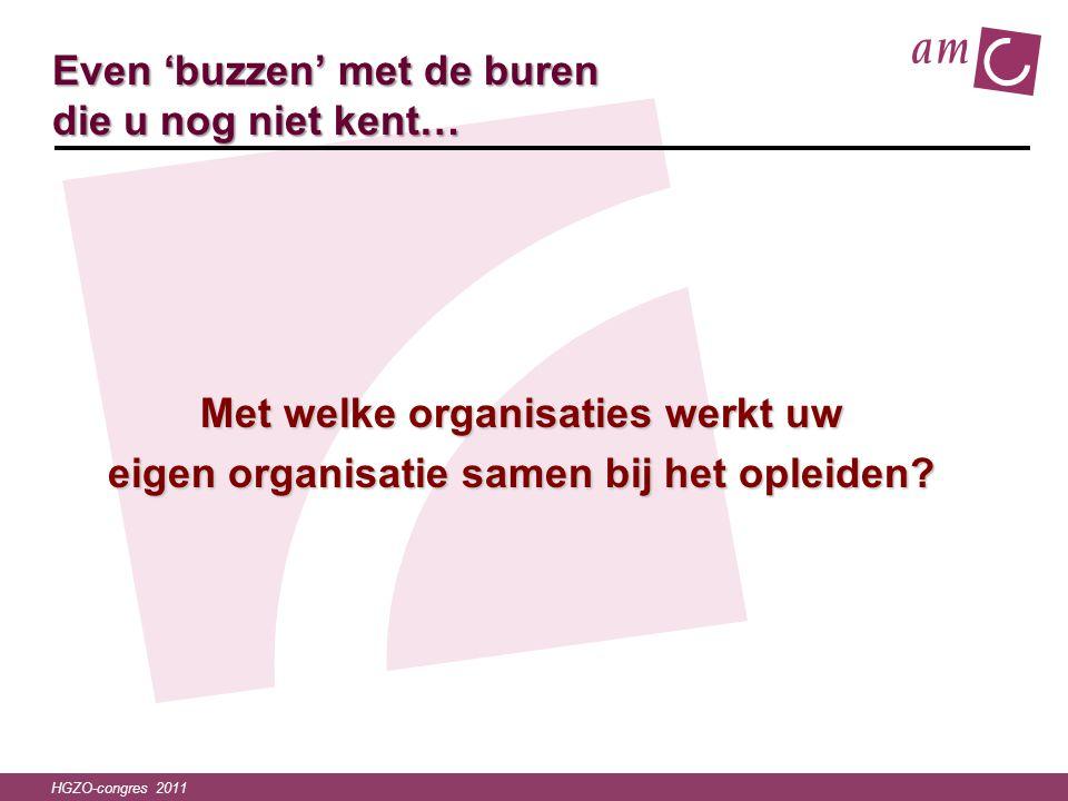 HGZO-congres 2011 Even 'buzzen' met de buren die u nog niet kent… Met welke organisaties werkt uw eigen organisatie samen bij het opleiden?