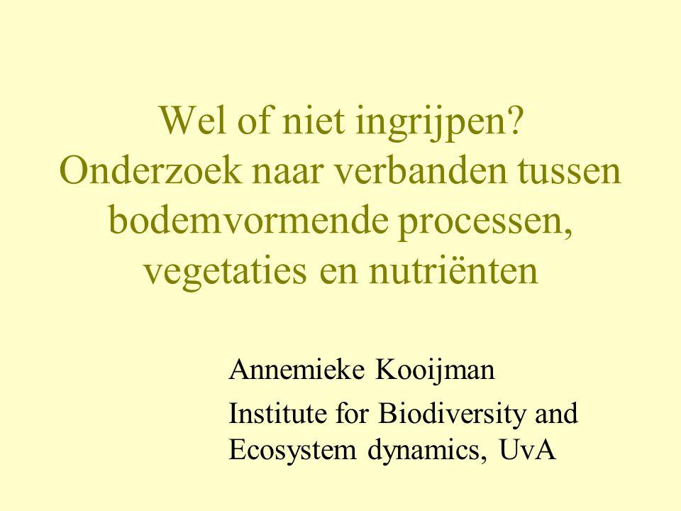 Wel of niet ingrijpen? Onderzoek naar verbanden tussen bodemvormende processen, vegetaties en nutriënten Annemieke Kooijman Institute for Biodiversity