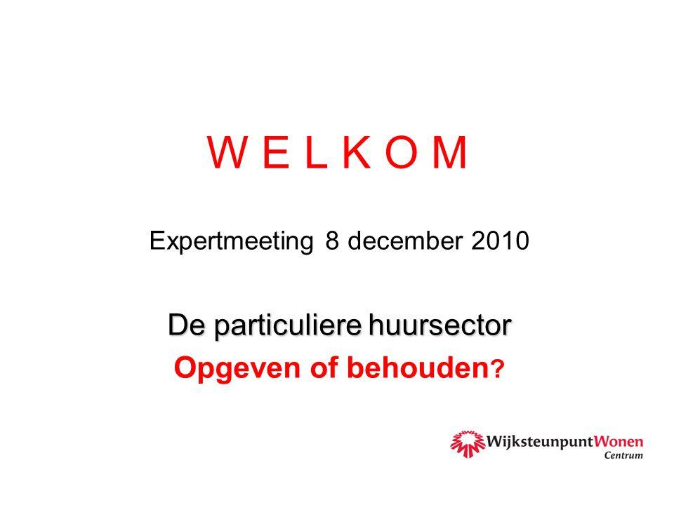 W E L K O M Expertmeeting 8 december 2010 De particuliere huursector Opgeven of behouden