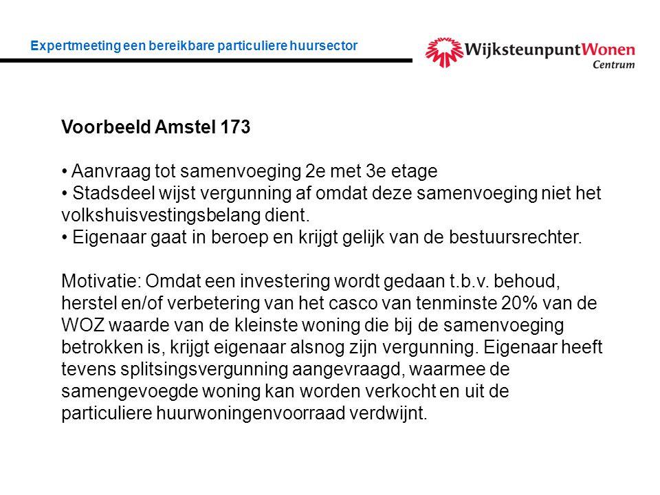 Expertmeeting een bereikbare particuliere huursector Voorbeeld Amstel 173 • Aanvraag tot samenvoeging 2e met 3e etage • Stadsdeel wijst vergunning af omdat deze samenvoeging niet het volkshuisvestingsbelang dient.