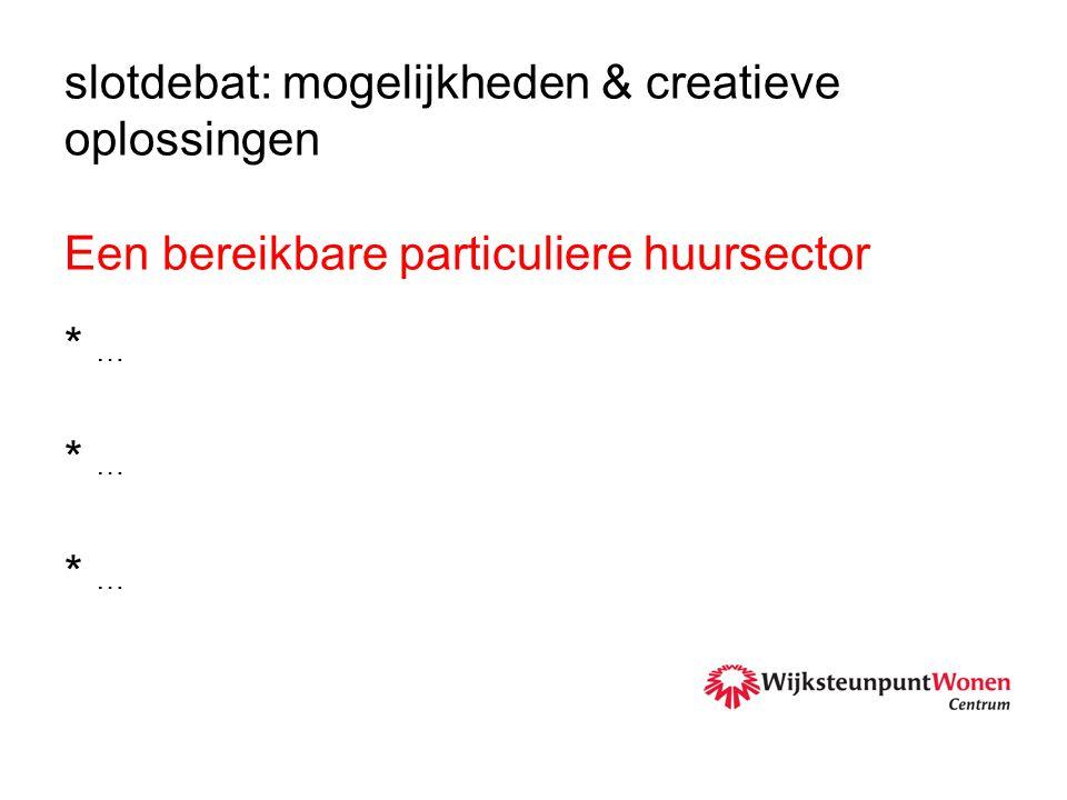 slotdebat: mogelijkheden & creatieve oplossingen Een bereikbare particuliere huursector * … * … * …