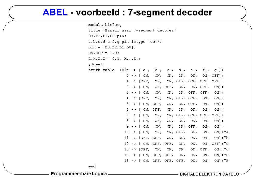 Programmeerbare Logica DIGITALE ELEKTRONICA 1ELO ABEL - voorbeeld : 7-segment decoder module bin7seg title 'Binair naar 7-segment decoder' D3,D2,D1,D0