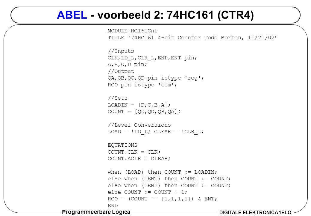 Programmeerbare Logica DIGITALE ELEKTRONICA 1ELO ABEL - voorbeeld 2: 74HC161 (CTR4) MODULE HC161Cnt TITLE '74HC161 4-bit Counter Todd Morton, 11/21/02