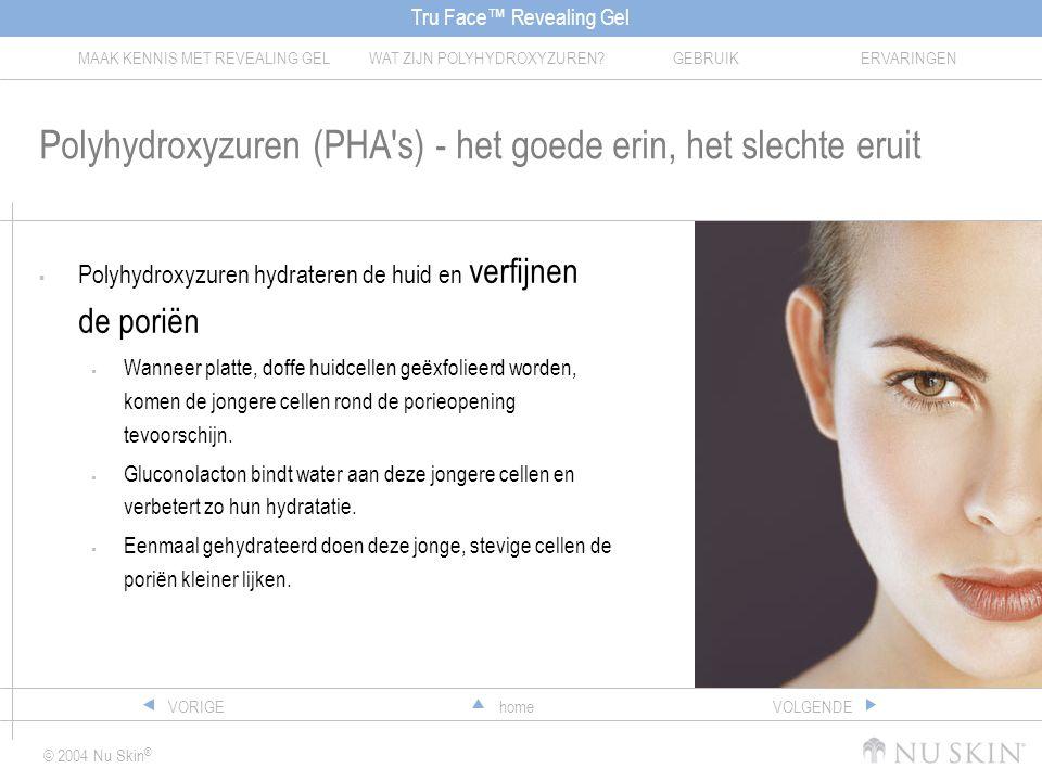 Tru Face™ Revealing Gel MAAK KENNIS MET REVEALING GELWAT ZIJN POLYHYDROXYZUREN?GEBRUIKERVARINGEN © 2004 Nu Skin ® homeVORIGEVOLGENDE Polyhydroxyzuren (PHA s) - het goede erin, het slechte eruit  Polyhydroxyzuren hydrateren de huid en verfijnen de poriën  Wanneer platte, doffe huidcellen geëxfolieerd worden, komen de jongere cellen rond de porieopening tevoorschijn.