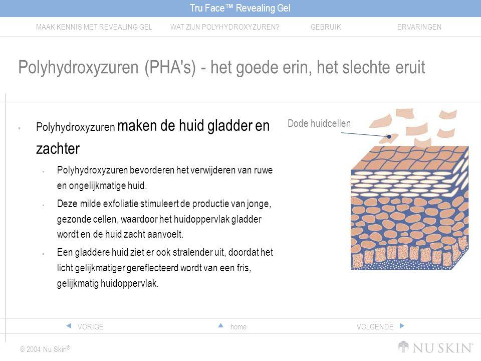 Tru Face™ Revealing Gel MAAK KENNIS MET REVEALING GELWAT ZIJN POLYHYDROXYZUREN?GEBRUIKERVARINGEN © 2004 Nu Skin ® homeVORIGEVOLGENDE Polyhydroxyzuren (PHA s) - het goede erin, het slechte eruit  Polyhydroxyzuren maken de huid gladder en zachter  Polyhydroxyzuren bevorderen het verwijderen van ruwe en ongelijkmatige huid.