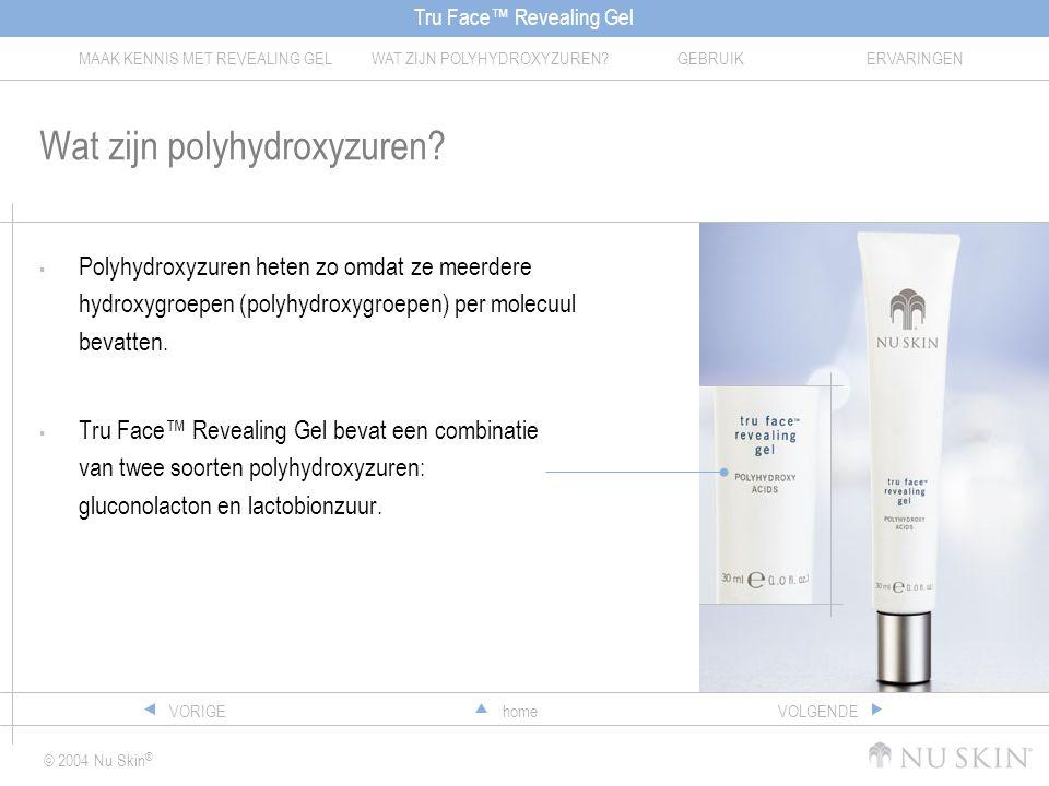 Tru Face™ Revealing Gel MAAK KENNIS MET REVEALING GELWAT ZIJN POLYHYDROXYZUREN?GEBRUIKERVARINGEN © 2004 Nu Skin ® homeVORIGEVOLGENDE Wat zijn polyhydroxyzuren.